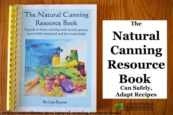The Natural Canning Resource Book - Sugar substitutions, make your own recipes, canning safety, solar canning, canning science and more.