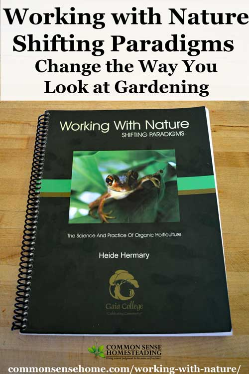 """""""Working with Nature - Shifting Paradigms"""" will open your horizons to new gardening techniques that can dramatically improve the health of your garden."""