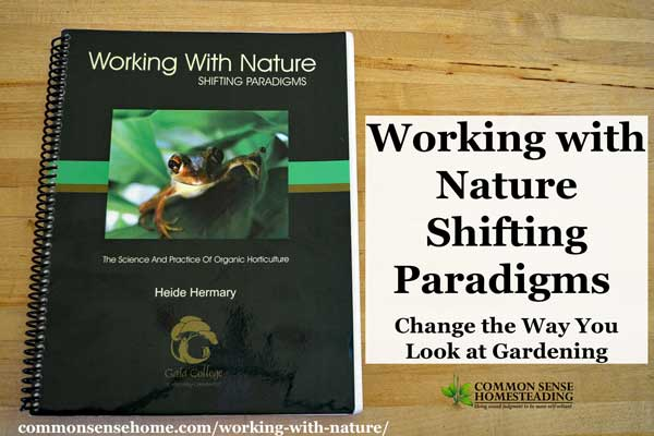 """Working with Nature - Shifting Paradigms"" will open your horizons to new gardening techniques that can dramatically improve the health of your garden."