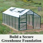 Learn how to build a secure greenhouse foundation that will stand up to high winds and frost. Step by step instructions and easy to follow building tips.